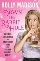 Down the Rabbit Hole - Curious Adventures and Cautionary Tales of a Former Playboy Bunny eBook par Holly Madison