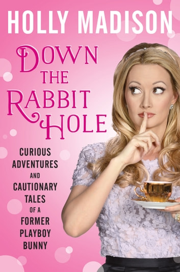 Down the Rabbit Hole - Curious Adventures and Cautionary Tales of a Former Playboy Bunny ebook by Holly Madison
