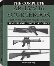 The Complete AR-15/M16 Sourcebook: What Every Shooter Needs To Know ebook by Long, Duncan