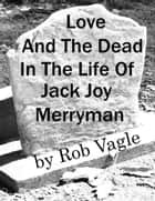 Love And The Dead In The Life Of Jack Joy Merryman ebook by Rob Vagle