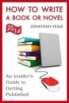 How to Write a Book or Novel, An Insider's Guide to Getting Published ebook by Jonathan Veale