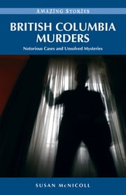 British Columbia Murders: Notorious Cases and Unsolved Mysteries - Notorious Cases and Unsolved Mysteries ebook by Susan McNicoll