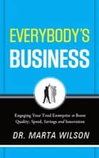 Everybody's Business - Engaging Your Total Enterprise to Boost Quality, Speed, Savings and Innovation ebook by Marta Wilson