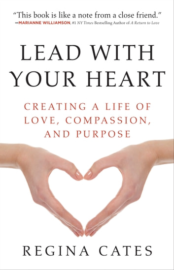Lead With Your Heart - Creating a Life of Love, Compassion, and Purpose ebook by Regina Cates