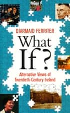What If? Alternative Views of Twentieth-Century Irish History: An Entertaining and Thought-Provoking Counter-History of Twentieth-Century Ireland ebook by Diarmaid Ferriter