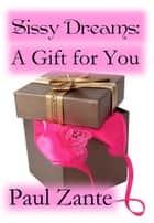 Sissy Dreams: A Gift for You ebook by Paul Zante