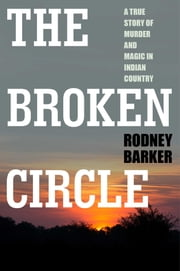 The Broken Circle: True Story of Murder and Magic In Indian Country - The Troubled Past and Uncertain Future of the FBI ebook by Rodney Barker