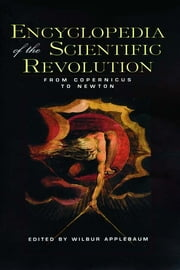 Encyclopedia of the Scientific Revolution - From Copernicus to Newton ebook by Wilbur Applebaum