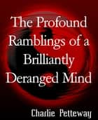 The Profound Ramblings of a Brilliantly Deranged Mind - The complete book. ebook by Charlie Petteway