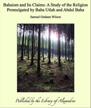 Bahaism and Its Claims: A Study of the Religion Promulgated by Baha Utlah and Abdul Baha ebook by Samuel Graham Wilson
