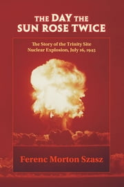 The Day the Sun Rose Twice - The Story of the Trinity Site Nuclear Explosion, July 16, 1945 ebook by Ferenc Szasz
