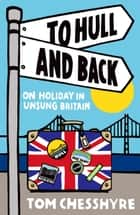 To Hull and Back: On Holiday in Unsung Britain ebook by Tom Chesshyre