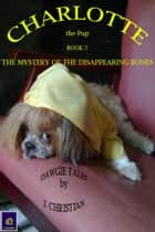Charlotte the Pup Book 2: The Mystery of the Disappearing Bones ebook by J. Christian