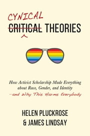 Cynical Theories - How Activist Scholarship Made Everything about Race, Gender, and Identity—and Why This Harms Everybody eBook by Helen Pluckrose, James A. Lindsay