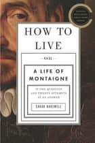 How to Live - Or A Life of Montaigne in One Question and Twenty Attempts at an Answer ebook by Sarah Bakewell