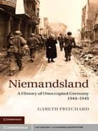 Niemandsland - A History of Unoccupied Germany, 1944–1945 ebook by Gareth Pritchard