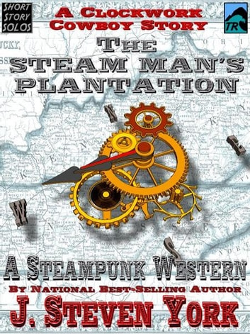 The Steam Man's Plantation: A Clockwork Cowboy Story ebook by J. Steven York