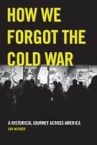How We Forgot the Cold War ebook by Jon Wiener