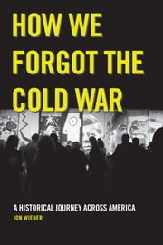 How We Forgot the Cold War - A Historical Journey across America ebook by Jon Wiener