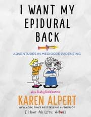I Want My Epidural Back - Adventures in Mediocre Parenting ebook by Karen Alpert