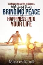 Eliminate Negative Thoughts With Secret Tricks Bringing Peace And Happiness Into Your Life ebook by Mike Mitchell