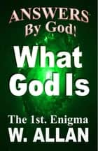 Answers By God! What God Is eBook by William Allan