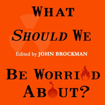 What Should We Be Worried About? - Real Scenarios That Keep Scientists Up at Night audiobook by John Brockman