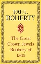 The Great Crown Jewels Robbery of 1303 ebook by Paul Doherty