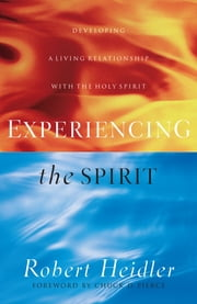 Experiencing the Spirit - Developing a Living Relationship with the Holy Spirit ebook by Robert Heidler,Chuck Pierce