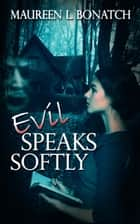 Evil Speaks Softly ebook by Maureen L. Bonatch