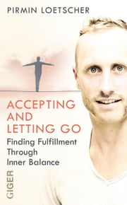 Accepting and Letting go - Finding Fulfilment Through Inner Balance ebook by Pirmin Loetscher