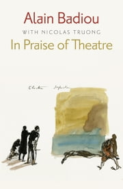 In Praise of Theatre ebook by Alain Badiou,Nicolas Truong