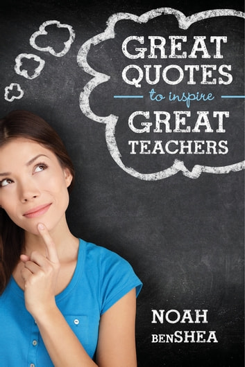 Great Quotes to Inspire Great Teachers ebook by Noah benShea