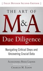 The Art of M&A Due Diligence, Second Edition: Navigating Critical Steps and Uncovering Crucial Data ebook by Alexandra Lajoux, Charles M. Elson
