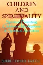 Children and Spirituality: Spiritual Parenting, Children's Meditations & Spiritual Activities ebook by Sheri-Therese Bartle