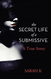 The Secret Life of a Submissive ebook by Sarah K