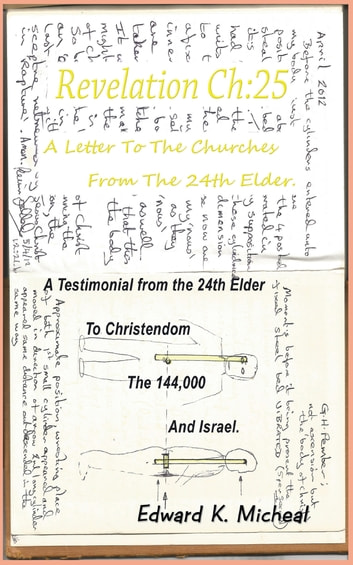 Revelation Ch:25 - A Letter to the Churches from the 24th Elder - A Testimonial from the 24th Elder to Christendom the 144,000 and Israel ebook by Edward K. Micheal