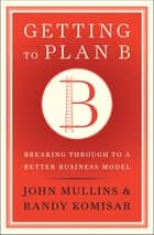 Getting to Plan B ebook by John Mullins,Randy Komisar