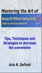 Mastering the Art of Saying No Without Feeling Guilty ebook by Arla DeField