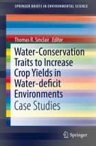 Water-Conservation Traits to Increase Crop Yields in Water-deficit Environments - Case Studies ebook by Thomas R. Sinclair