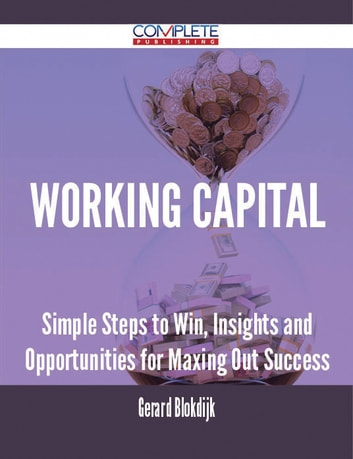 Working Capital - Simple Steps to Win, Insights and Opportunities for Maxing Out Success ebook by Gerard Blokdijk
