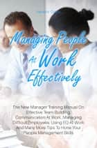 Managing People At Work Effectively - The New Manager Training Manual On Effective Team Building, Communication At Work, Managing Difficult Employees, Using EQ At Work And Many More Tips To Hone Your People Management Skills ebook by Aaliyah K. Collins