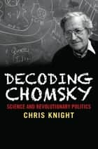 Decoding Chomsky - Science and Revolutionary Politics ebook by Chris Knight