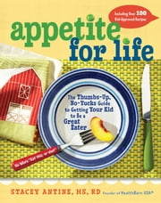 Appetite for Life - The Thumbs-Up, No-Yucks Guide to Getting Your Kid to Be a Great Eater--Including Over 100 Kid-Approved Recipes ebook by Stacey Antine