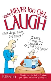 You're Never too Old to Laugh - A laugh-out-loud collection of cartoons, quotes, jokes, and trivia on growing older ebook by Ed Fischer