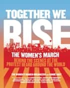 Together We Rise - Behind the Scenes at the Protest Heard Around the World ebook by Women's March Organizers,  The, Condé Nast