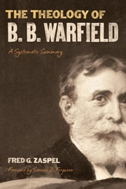 The Theology Of B. B. Warfield: A Systematic Summary ebook by