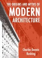 The Origins And Myths Of Modern Architecture ebook by Charles Rushing