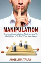 Proven Manipulation Techniques To Get Others To Do What You Want (NLP, Mind Control and Persuasion) ebook by Angelina Talpa