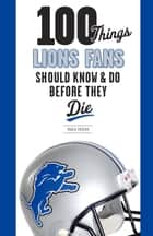 100 Things Lions Fans Should Know & Do Before They Die ebook by